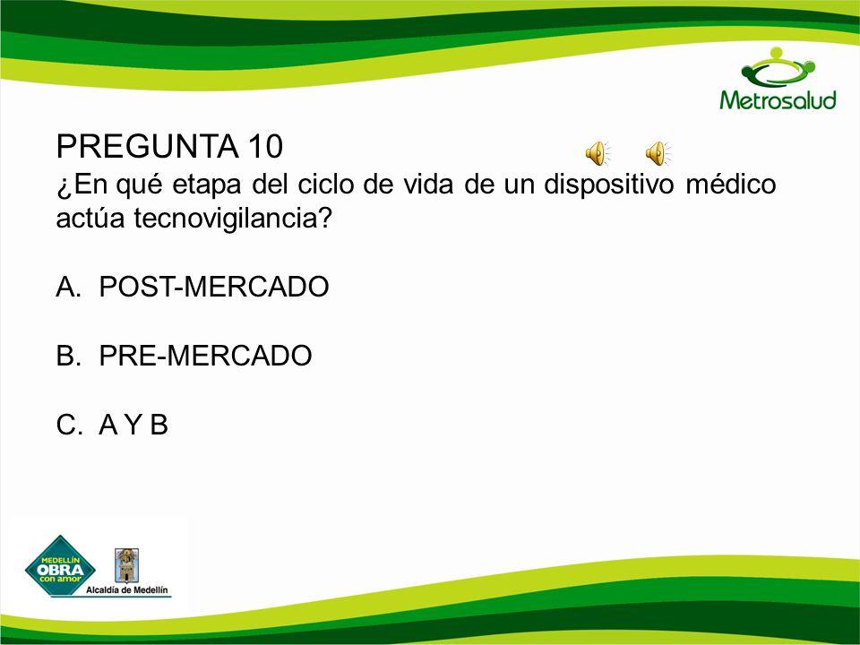PREGUNTA 10 ¿En qué etapa del ciclo de vida de un dispositivo médico actúa tecnovigilancia? A.POST-MERCADO B.PRE-MERCADO C.A Y B