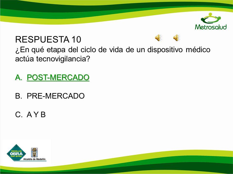 RESPUESTA 10 ¿En qué etapa del ciclo de vida de un dispositivo médico actúa tecnovigilancia? A.POST-MERCADO B.PRE-MERCADO C.A Y B