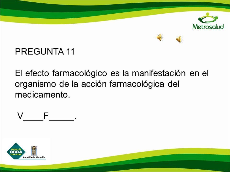PREGUNTA 11 El efecto farmacológico es la manifestación en el organismo de la acción farmacológica del medicamento. V____F_____.