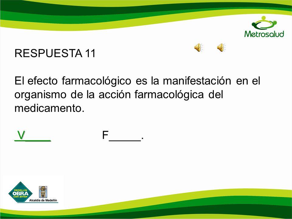 RESPUESTA 11 El efecto farmacológico es la manifestación en el organismo de la acción farmacológica del medicamento. V____ V____F_____.