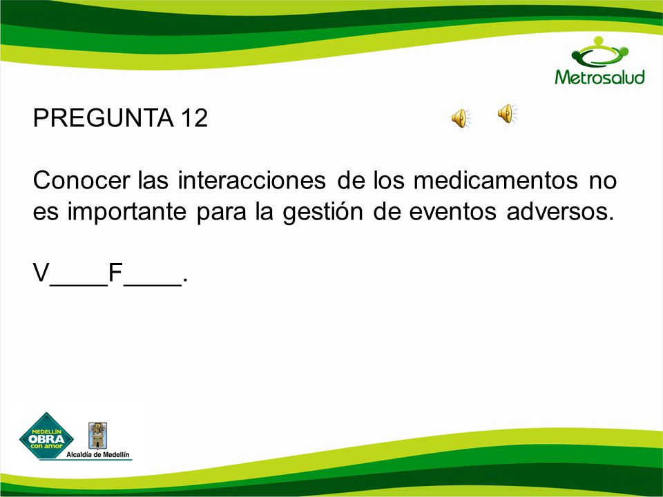 PREGUNTA 12 Conocer las interacciones de los medicamentos no es importante para la gestión de eventos adversos. V____F____.