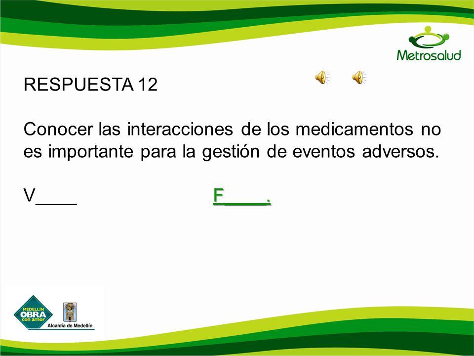RESPUESTA 12 Conocer las interacciones de los medicamentos no es importante para la gestión de eventos adversos. F____. V____F____.