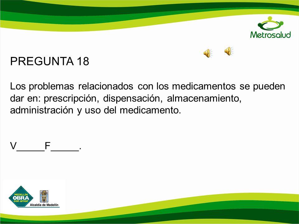 PREGUNTA 18 Los problemas relacionados con los medicamentos se pueden dar en: prescripción, dispensación, almacenamiento, administración y uso del med