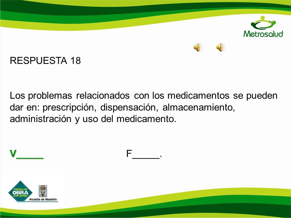 RESPUESTA 18 Los problemas relacionados con los medicamentos se pueden dar en: prescripción, dispensación, almacenamiento, administración y uso del me