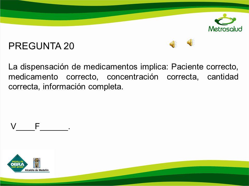 PREGUNTA 20 La dispensación de medicamentos implica: Paciente correcto, medicamento correcto, concentración correcta, cantidad correcta, información c