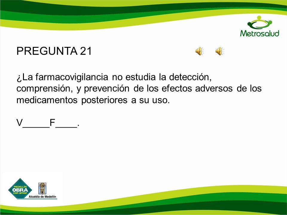 PREGUNTA 21 ¿La farmacovigilancia no estudia la detección, comprensión, y prevención de los efectos adversos de los medicamentos posteriores a su uso.