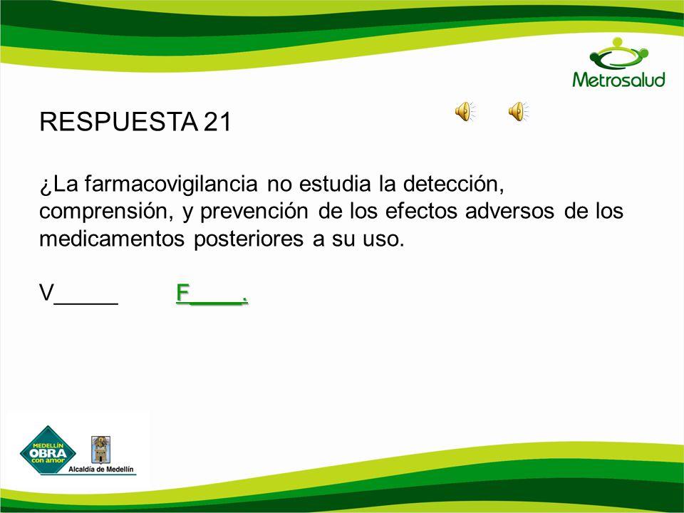 RESPUESTA 21 ¿La farmacovigilancia no estudia la detección, comprensión, y prevención de los efectos adversos de los medicamentos posteriores a su uso