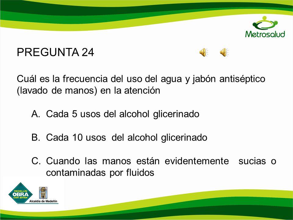 PREGUNTA 24 Cuál es la frecuencia del uso del agua y jabón antiséptico (lavado de manos) en la atención A.Cada 5 usos del alcohol glicerinado B.Cada 1