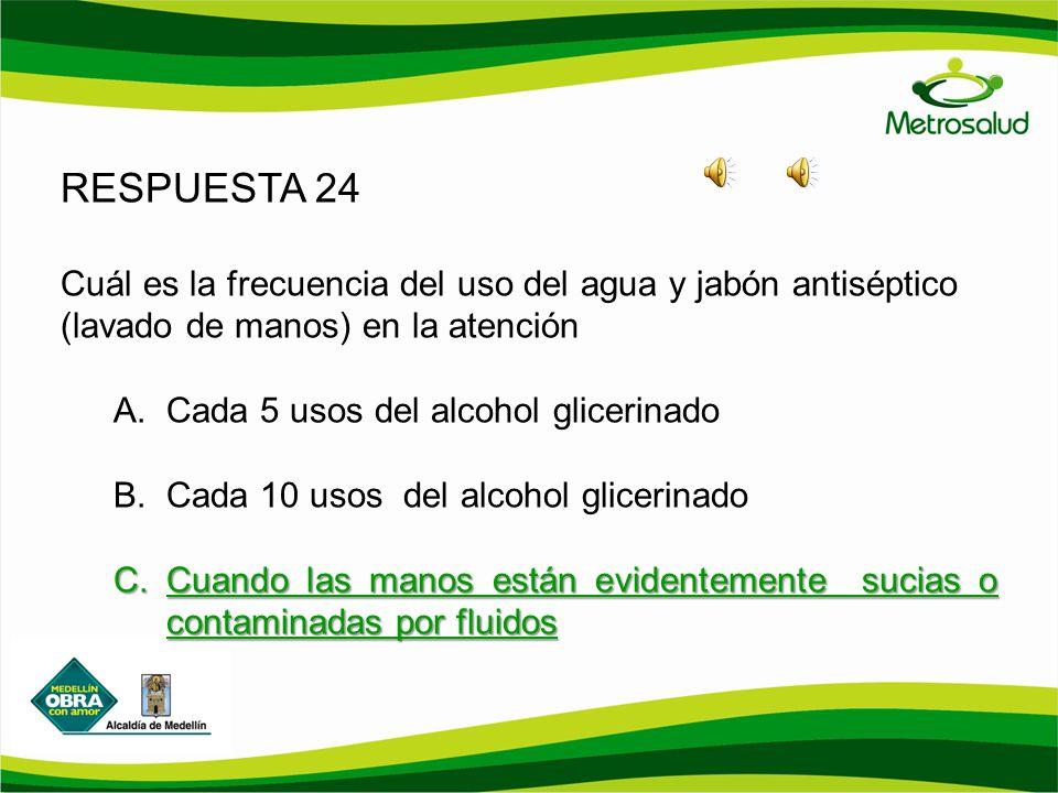 RESPUESTA 24 Cuál es la frecuencia del uso del agua y jabón antiséptico (lavado de manos) en la atención A.Cada 5 usos del alcohol glicerinado B.Cada