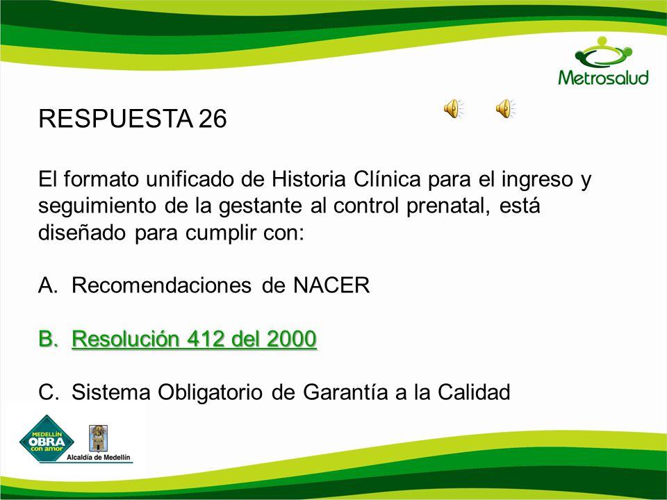 RESPUESTA 26 El formato unificado de Historia Clínica para el ingreso y seguimiento de la gestante al control prenatal, está diseñado para cumplir con