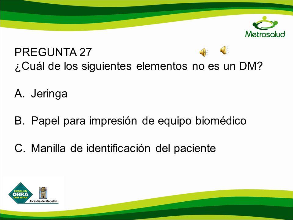 PREGUNTA 27 ¿Cuál de los siguientes elementos no es un DM? A.Jeringa B.Papel para impresión de equipo biomédico C.Manilla de identificación del pacien