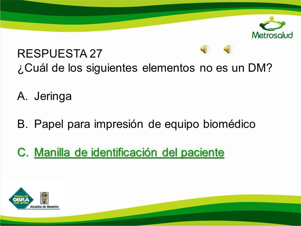 RESPUESTA 27 ¿Cuál de los siguientes elementos no es un DM? A.Jeringa B.Papel para impresión de equipo biomédico C.Manilla de identificación del pacie