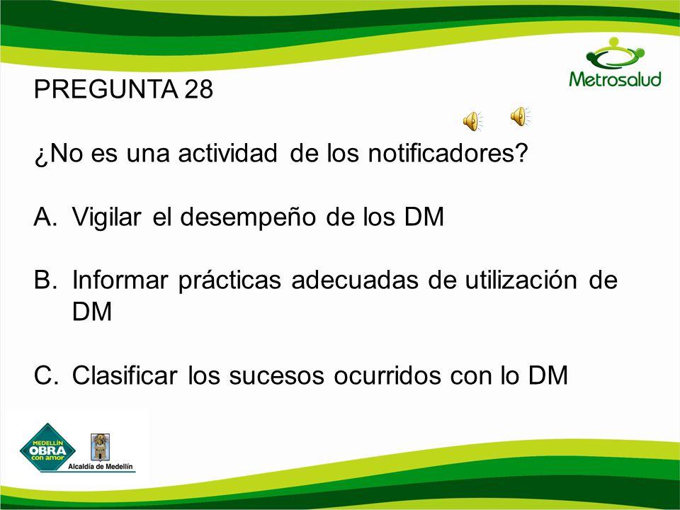 PREGUNTA 28 ¿No es una actividad de los notificadores? A.Vigilar el desempeño de los DM B.Informar prácticas adecuadas de utilización de DM C.Clasific