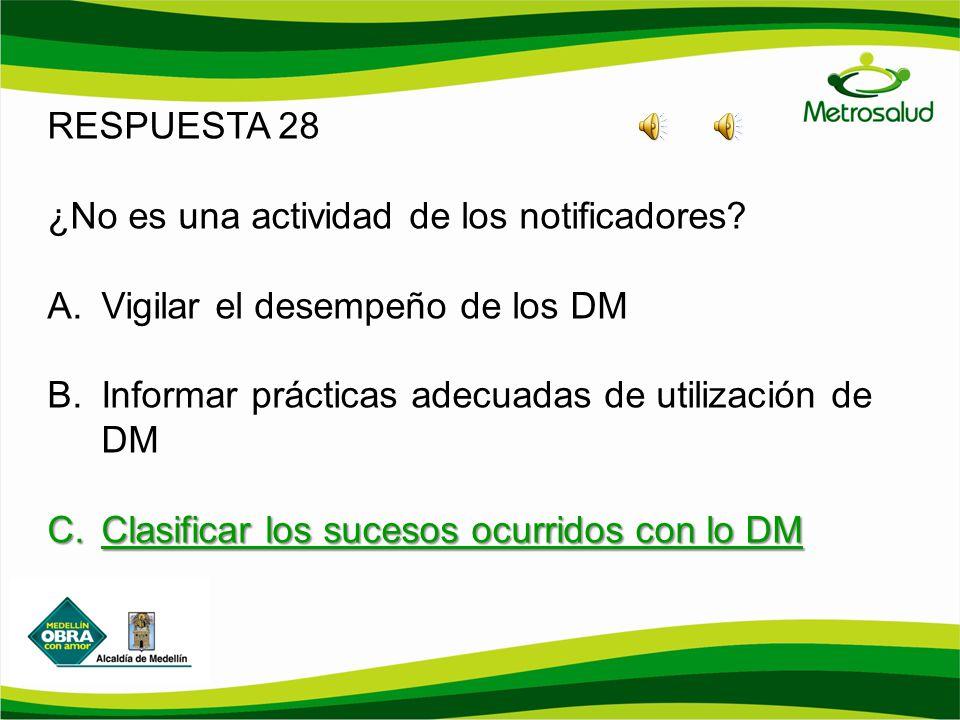 RESPUESTA 28 ¿No es una actividad de los notificadores? A.Vigilar el desempeño de los DM B.Informar prácticas adecuadas de utilización de DM C.Clasifi