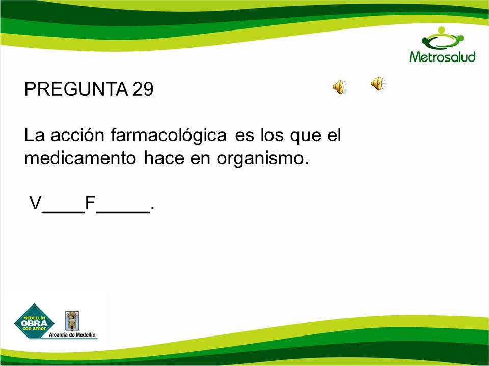 PREGUNTA 29 La acción farmacológica es los que el medicamento hace en organismo. V____F_____.