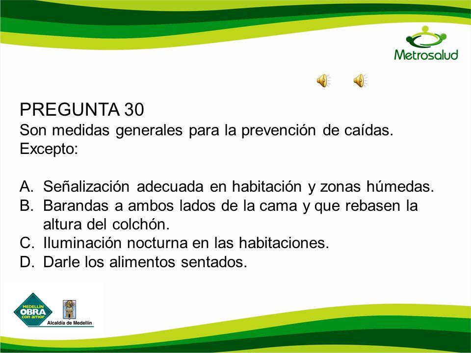 PREGUNTA 30 Son medidas generales para la prevención de caídas. Excepto: A.Señalización adecuada en habitación y zonas húmedas. B.Barandas a ambos lad