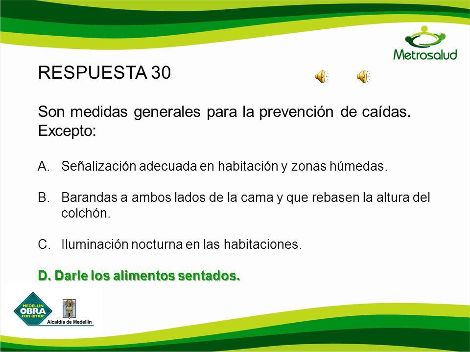 RESPUESTA 30 Son medidas generales para la prevención de caídas. Excepto: A.Señalización adecuada en habitación y zonas húmedas. B.Barandas a ambos la
