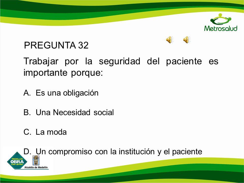 PREGUNTA 32 Trabajar por la seguridad del paciente es importante porque: A. Es una obligación B. Una Necesidad social C. La moda D. Un compromiso con