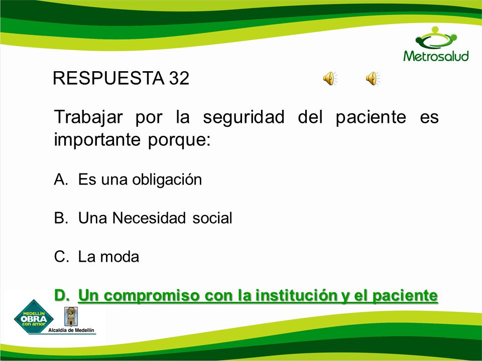 RESPUESTA 32 Trabajar por la seguridad del paciente es importante porque: A. Es una obligación B. Una Necesidad social C. La moda D. Un compromiso con