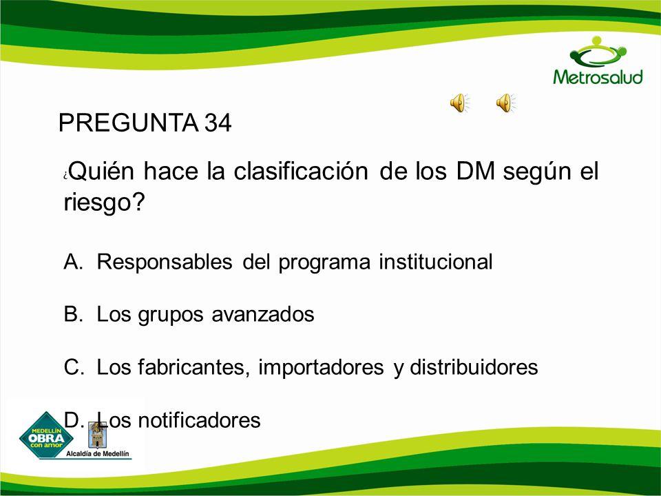 PREGUNTA 34 ¿ Quién hace la clasificación de los DM según el riesgo? A. Responsables del programa institucional B. Los grupos avanzados C. Los fabrica