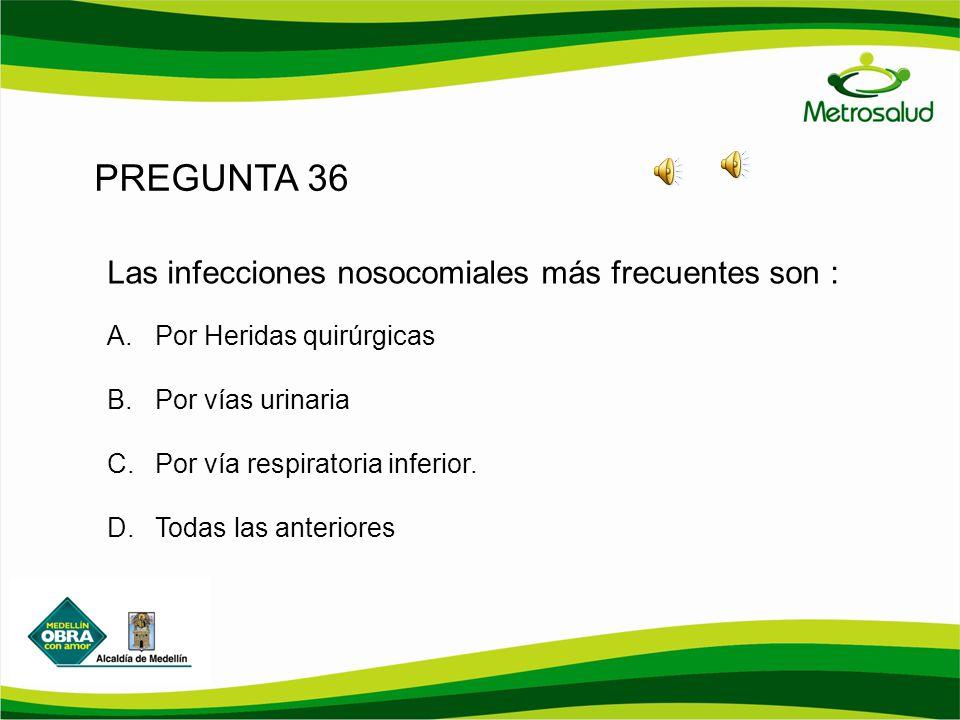 PREGUNTA 36 Las infecciones nosocomiales más frecuentes son : A.Por Heridas quirúrgicas B.Por vías urinaria C.Por vía respiratoria inferior. D.Todas l
