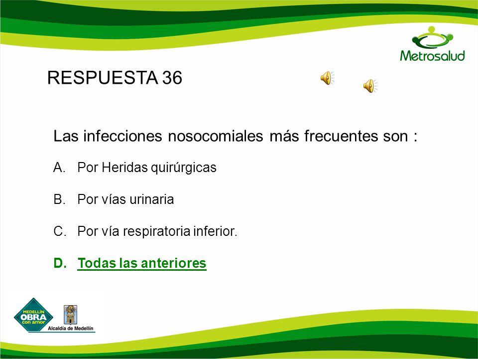 RESPUESTA 36 Las infecciones nosocomiales más frecuentes son : A.Por Heridas quirúrgicas B.Por vías urinaria C.Por vía respiratoria inferior. D.Todas