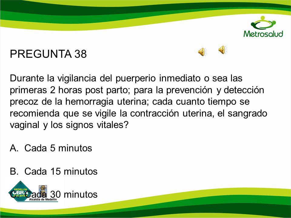 PREGUNTA 38 Durante la vigilancia del puerperio inmediato o sea las primeras 2 horas post parto; para la prevención y detección precoz de la hemorragi