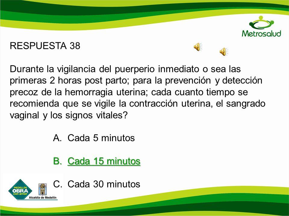 RESPUESTA 38 Durante la vigilancia del puerperio inmediato o sea las primeras 2 horas post parto; para la prevención y detección precoz de la hemorrag