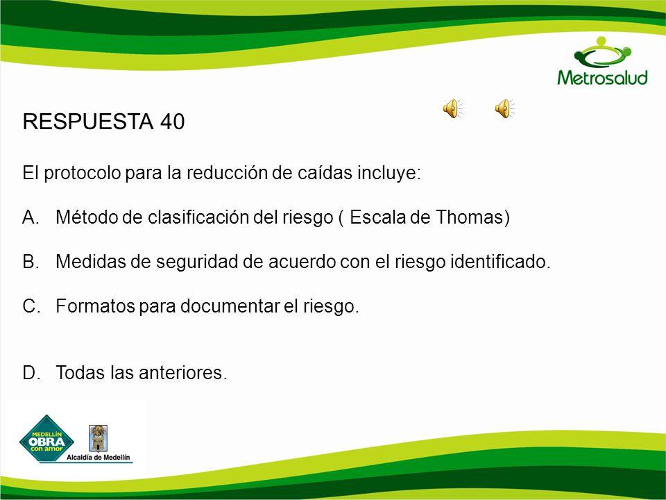 RESPUESTA 40 El protocolo para la reducción de caídas incluye: A.Método de clasificación del riesgo ( Escala de Thomas) B.Medidas de seguridad de acue