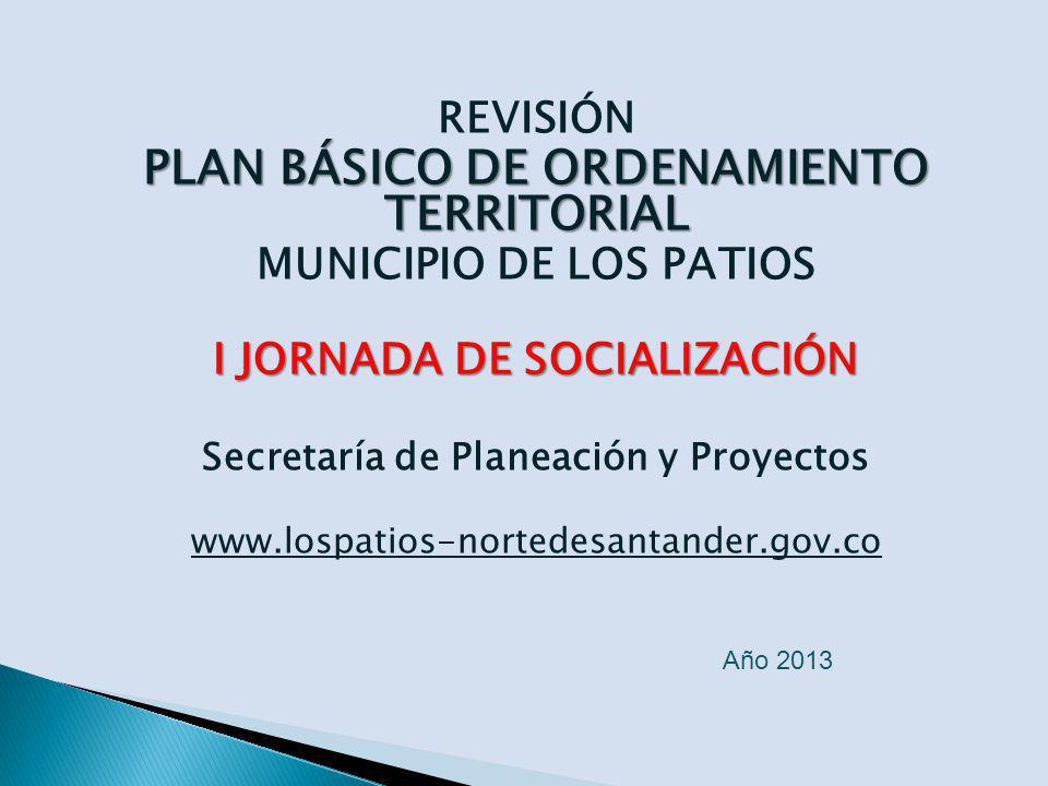 REVISIÓN PLAN BÁSICO DE ORDENAMIENTO TERRITORIAL MUNICIPIO DE LOS PATIOS I JORNADA DE SOCIALIZACIÓN Secretaría de Planeación y Proyectos www.lospatios-nortedesantander.gov.co Año 2013