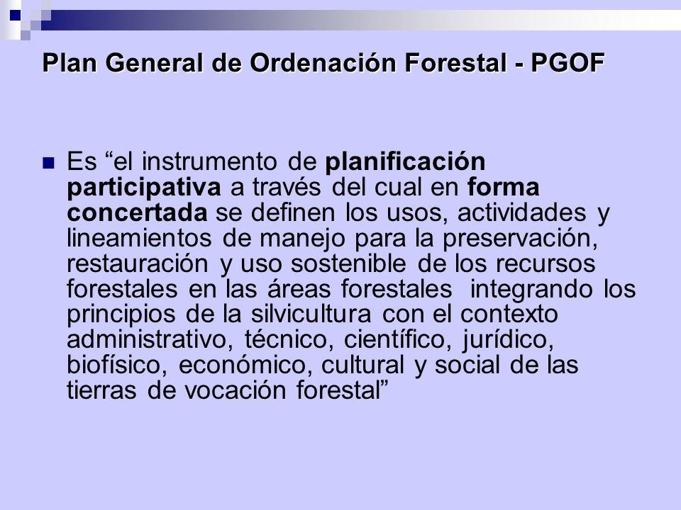 Plan General de Ordenación Forestal - PGOF Es el instrumento de planificación participativa a través del cual en forma concertada se definen los usos,