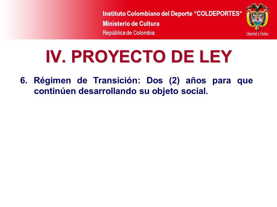 Instituto Colombiano del Deporte COLDEPORTES Ministerio de Cultura República de Colombia IV. PROYECTO DE LEY 6. Régimen de Transición: Dos (2) años pa