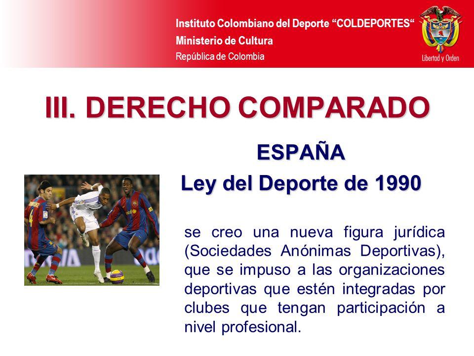 Instituto Colombiano del Deporte COLDEPORTES Ministerio de Cultura República de Colombia III. DERECHO COMPARADO ESPAÑA Ley del Deporte de 1990 se creo