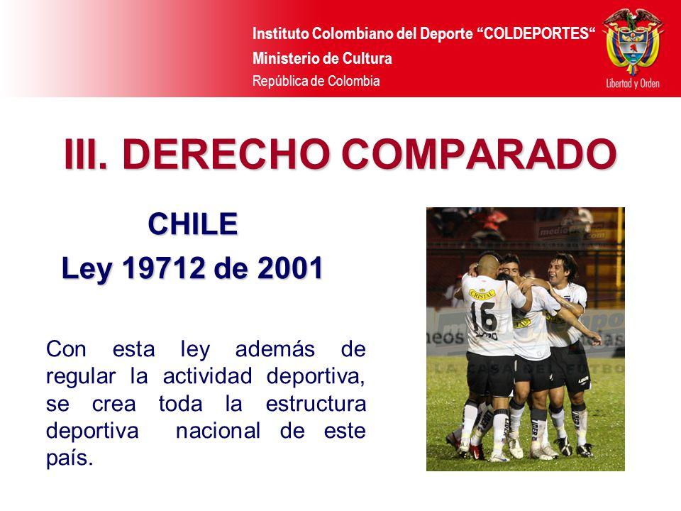 Instituto Colombiano del Deporte COLDEPORTES Ministerio de Cultura República de Colombia III. DERECHO COMPARADO CHILE Ley 19712 de 2001 Con esta ley a
