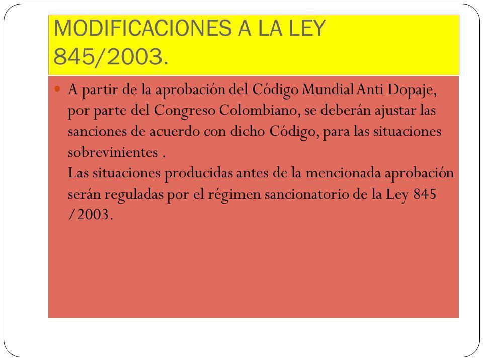 MODIFICACIONES A LA LEY 845/2003. A partir de la aprobación del Código Mundial Anti Dopaje, por parte del Congreso Colombiano, se deberán ajustar las