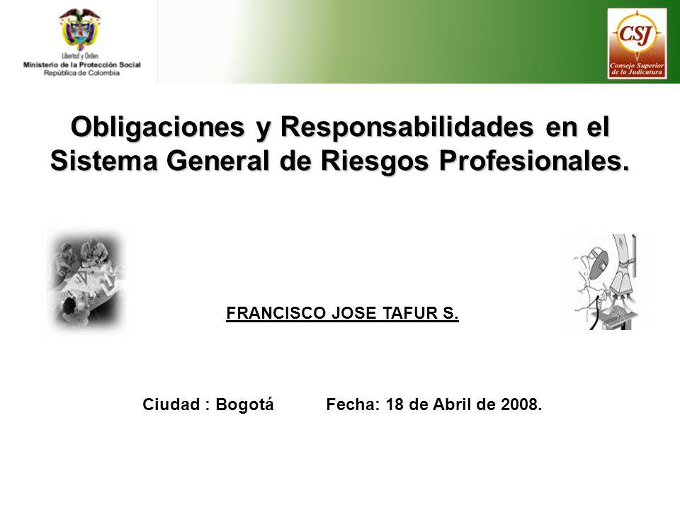Obligaciones y Responsabilidades en el Sistema General de Riesgos Profesionales. FRANCISCO JOSE TAFUR S. Ciudad : Bogotá Fecha: 18 de Abril de 2008.