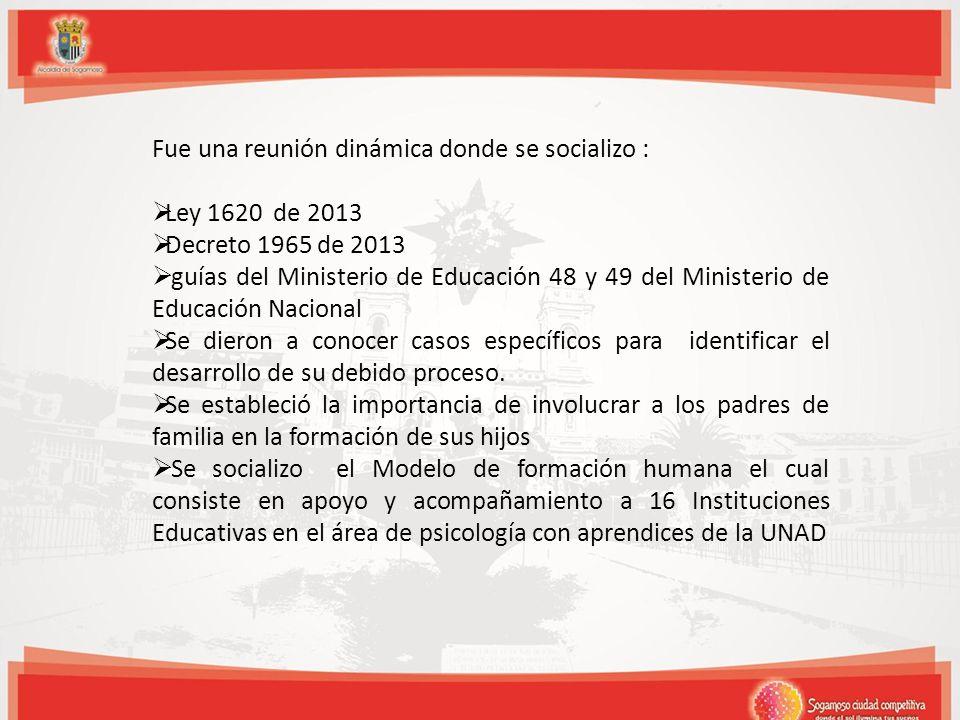 Fue una reunión dinámica donde se socializo : Ley 1620 de 2013 Decreto 1965 de 2013 guías del Ministerio de Educación 48 y 49 del Ministerio de Educación Nacional Se dieron a conocer casos específicos para identificar el desarrollo de su debido proceso.