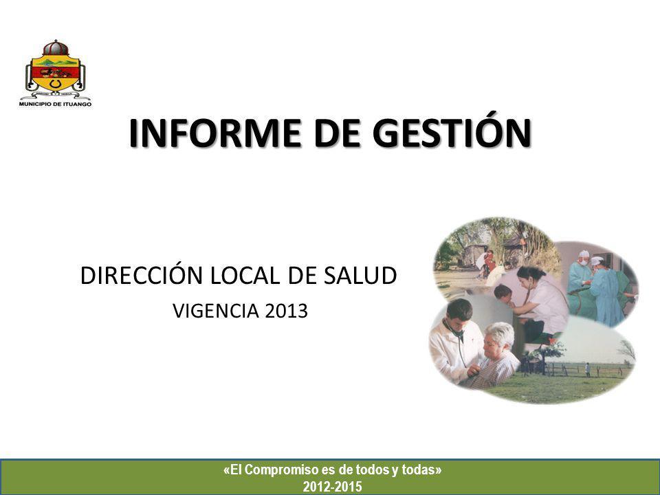 INFORME DE GESTIÓN DIRECCIÓN LOCAL DE SALUD VIGENCIA 2013 «El Compromiso es de todos y todas» 2012-2015