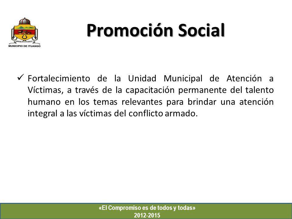 «El Compromiso es de todos y todas» 2012-2015 Promoción Social Fortalecimiento de la Unidad Municipal de Atención a Víctimas, a través de la capacitac