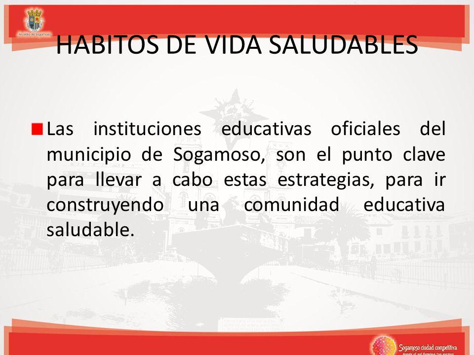 HABITOS DE VIDA SALUDABLES Las instituciones educativas oficiales del municipio de Sogamoso, son el punto clave para llevar a cabo estas estrategias,