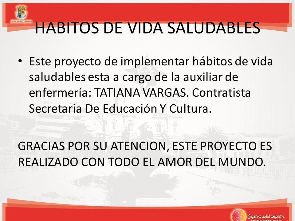 HABITOS DE VIDA SALUDABLES Este proyecto de implementar hábitos de vida saludables esta a cargo de la auxiliar de enfermería: TATIANA VARGAS.