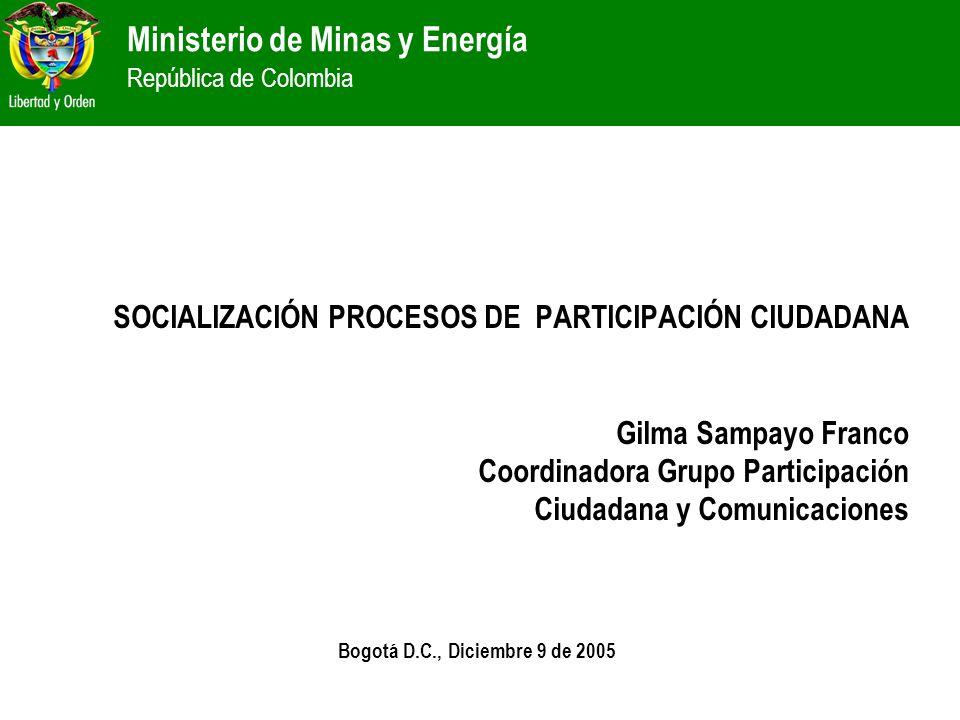 Ministerio de Minas y Energía República de Colombia SOCIALIZACIÓN PROCESOS DE PARTICIPACIÓN CIUDADANA Gilma Sampayo Franco Coordinadora Grupo Particip