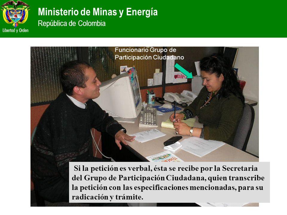 Ministerio de Minas y Energía República de Colombia Si la petición es verbal, ésta se recibe por la Secretaria del Grupo de Participación Ciudadana, q