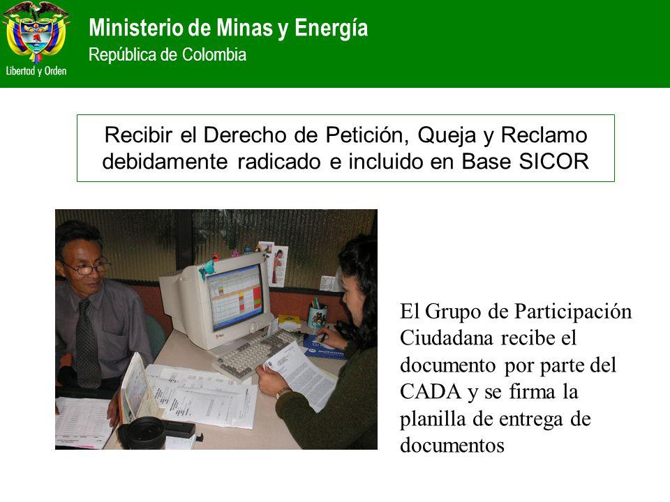 Ministerio de Minas y Energía República de Colombia Recibir el Derecho de Petición, Queja y Reclamo debidamente radicado e incluido en Base SICOR El G