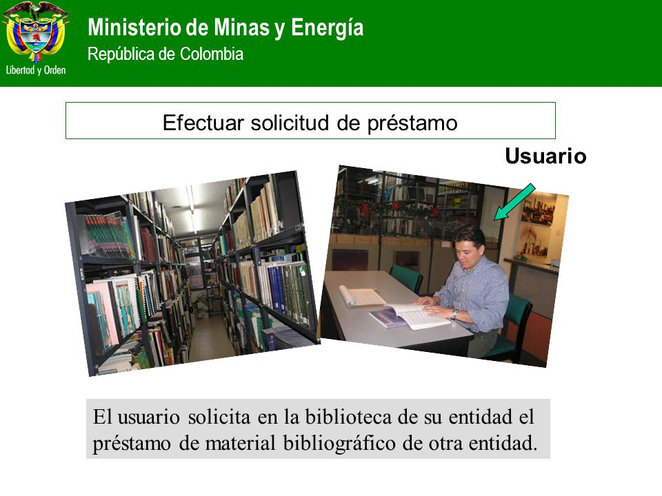 Ministerio de Minas y Energía República de Colombia El usuario solicita en la biblioteca de su entidad el préstamo de material bibliográfico de otra e
