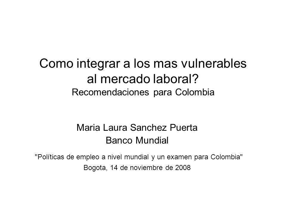 Como integrar a los mas vulnerables al mercado laboral? Recomendaciones para Colombia Maria Laura Sanchez Puerta Banco Mundial
