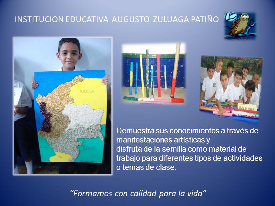 INSTITUCION EDUCATIVA AUGUSTO ZULUAGA PATIÑO Formamos con calidad para la vida Demuestra sus conocimientos a través de manifestaciones artísticas y di