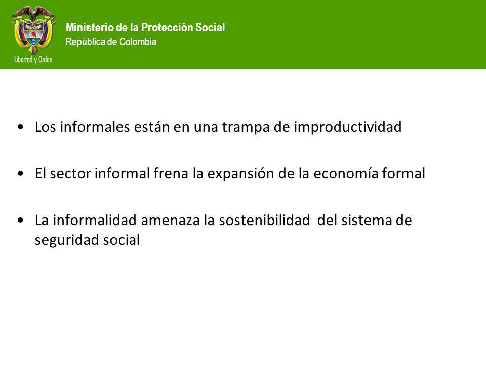 Ministerio de la Protección Social República de Colombia Los informales están en una trampa de improductividad El sector informal frena la expansión d