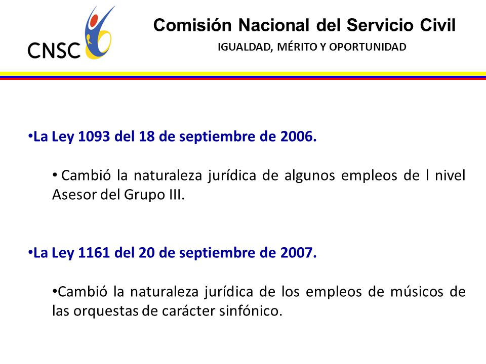 Comisión Nacional del Servicio Civil IGUALDAD, MÉRITO Y OPORTUNIDAD La Ley 1093 del 18 de septiembre de 2006. Cambió la naturaleza jurídica de algunos
