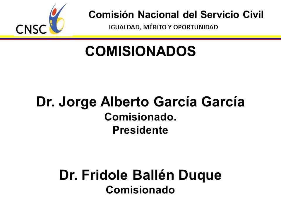 Comisión Nacional del Servicio Civil IGUALDAD, MÉRITO Y OPORTUNIDAD COMISIONADOS Dr. Jorge Alberto García García Comisionado. Presidente Dr. Fridole B